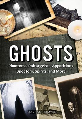 Ghosts: Phantoms, Poltergeists, Apparitions, Specters, Spirits, and More by Zachary Graves