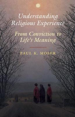 Understanding Religious Experience: From Conviction to Life's Meaning by Paul K. Moser