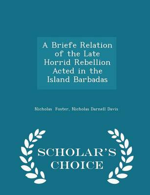 A Briefe Relation of the Late Horrid Rebellion Acted in the Island Barbadas - Scholar's Choice Edition by Nicholas Darnell Davis Nicholas Foster