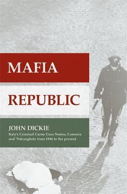 Mafia Republic: Italy's Criminal Curse. Cosa Nostra, 'Ndrangheta and Camorra from 1946 to the Present by John Dickie