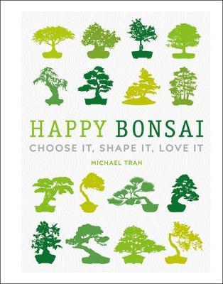 Happy Bonsai: Choose It, Shape It, Love It by Michael Tran