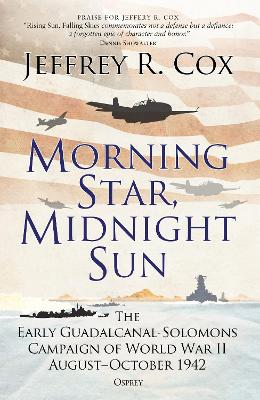 Morning Star, Midnight Sun: The Early Guadalcanal-Solomons Campaign of World War II August-October 1942 by Jeffrey Cox