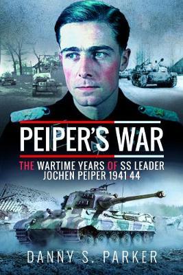 Peiper's War: The Wartime Years of SS Leader Jochen Peiper, 1941-44 book
