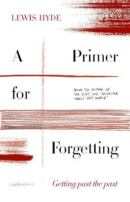 A Primer for Forgetting: Getting Past the Past by Lewis Hyde