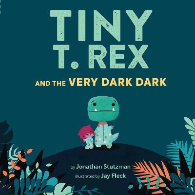 Tiny T. Rex and the Very Dark Dark by Jonathan Stutzman
