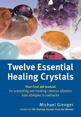 Twelve Essential Healing Crystals: Your First Aid Manual for Preventing and Treating Common Ailments from Allergies to Toothache by Michael Gienger