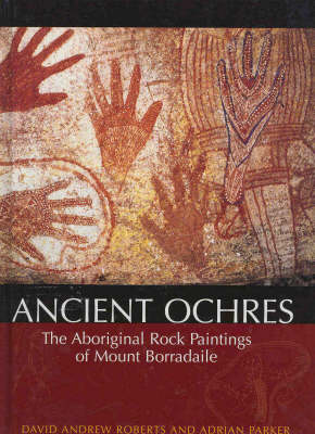 Ancient Ochres: The Aboriginal Rock Paintings of Mount Borradaile by David Andrew Roberts