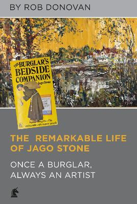 The Remarkable Life of Jago Stone: Once a Burglar, Always an Artist by Rob Donovan