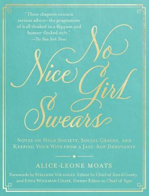 No Nice Girl Swears: Notes on High Society, Social Graces, and Keeping Your Wits from a Jazz-Age Debutante by Alice-Leone Moats