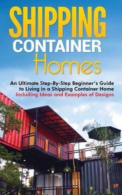 Shipping Container Homes: An Ultimate Step-By-Step Beginner's Guide to Living in a Shipping Container Home Including Ideas and Examples of Designs by Matt Brown