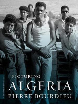 Picturing Algeria by Pierre Bourdieu