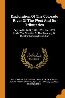 Exploration of the Colorado River of the West and Its Tributaries: Explored in 1869, 1870, 1871, and 1872, Under the Direction of the Secretary of the Smithsonian Institution by Smithsonian Institution