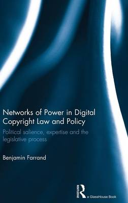 Networks of Power in Digital Copyright Law and Policy: Political Salience, Expertise and the Legislative Process by Benjamin Farrand