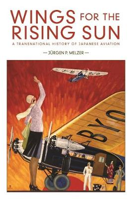 Wings for the Rising Sun: A Transnational History of Japanese Aviation by Jurgen P. Melzer
