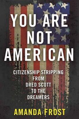 You Are Not American: Citizenship Stripping from Dred Scott to the Dreamers by Amanda Frost