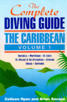 The Complete Diving Guide Dominica, Martinique, St.Lucia, St.Vincent & The Grenadines, Grenada, Tobago, Barbados v.1 by Colleen Ryan