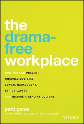 The Drama-Free Workplace: How You Can Prevent Unconscious Bias, Sexual Harassment, Ethics Lapses, and Inspire a Healthy Culture by Patti Perez