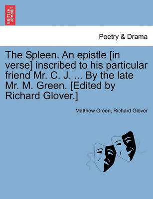 The Spleen. an Epistle [in Verse] Inscribed to His Particular Friend Mr. C. J. ... by the Late Mr. M. Green. [edited by Richard Glover.] by Dr Matthew Green