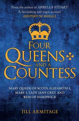 Four Queens and a Countess: Mary Queen of Scots, Elizabeth I, Mary I, Lady Jane Grey and Bess of Hardwick: The Struggle for the Crown by Jill Armitage