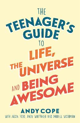 The Teenager's Guide to Life, the Universe and Being Awesome by Andy Cope