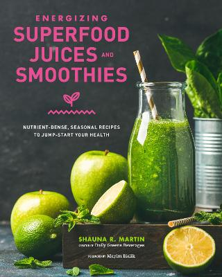 Energizing Superfood Juices and Smoothies: Nutrient-Dense, Seasonal Recipes to Jump-Start Your Health by Shauna Martin