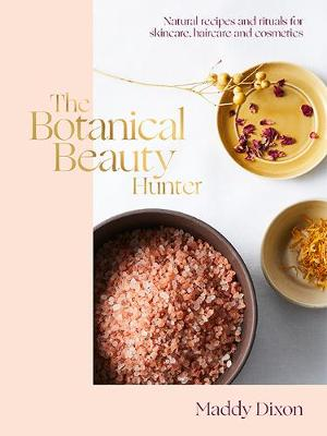 The Botanical Beauty Hunter: Natural Recipes and Rituals for Skincare, Haircare and Cosmetics by Maddy Dixon