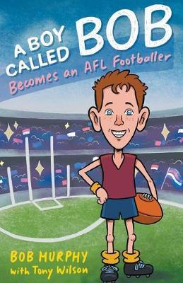 A Boy Called Bob: Becomes an AFL Footballer by Bob Murphy