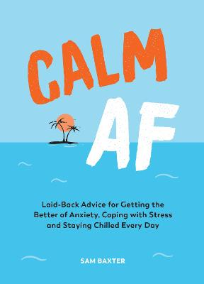 Calm AF: Laid-Back Advice for Getting the Better of Anxiety, Coping with Stress and Staying Chilled Every Day by Sam Baxter