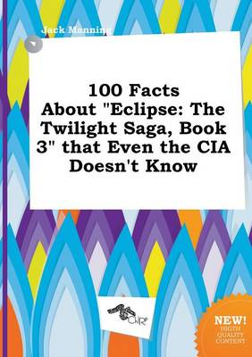 100 Facts about Eclipse: The Twilight Saga, Book 3 That Even the CIA Doesn't Know by Jack Manning