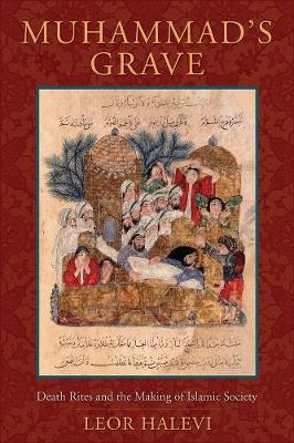 Muhammad's Grave: Death Rites and the Making of Islamic Society by Leor Halevi