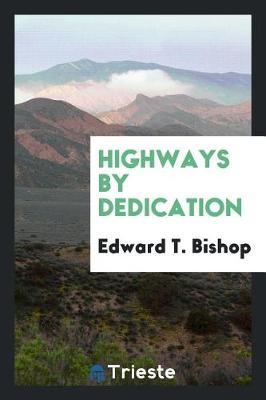 Highways by Dedication by Edward T Bishop