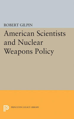 American Scientists and Nuclear Weapons Policy by Robert Gilpin