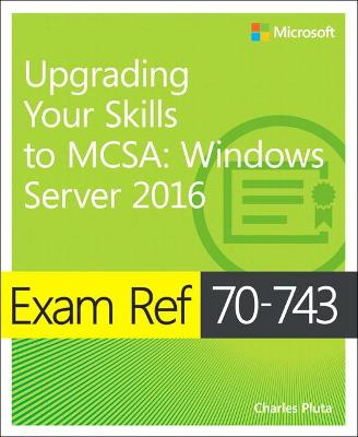Exam Ref 70-743 Upgrading Your Skills to MCSA by Charles Pluta
