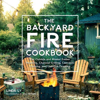 The Backyard Fire Cookbook: Get Outside and Master Ember Roasting, Charcoal Grilling, Cast-Iron Cooking, and Live-Fire Feasting by Linda Ly
