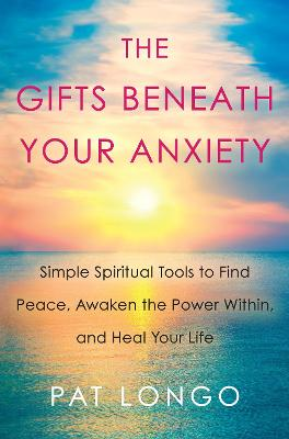 Gifts Beneath Your Anxiety by Pat Longo