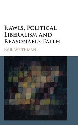 Rawls, Political Liberalism and Reasonable Faith by Paul Weithman
