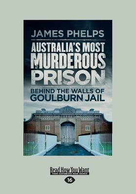 Australia's Most Murderous Prison: Behind the Walls of Goulburn Jail by James Phelps