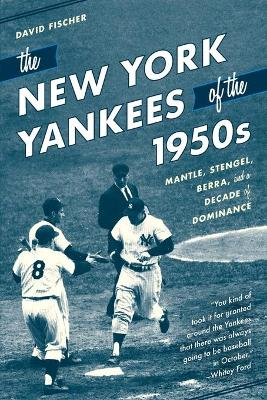 The New York Yankees of the 1950s: Mantle, Stengel, Berra, and a Decade of Dominance by David Fischer