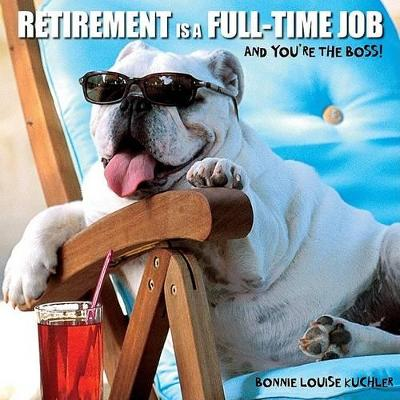 Retirement Is a Full Time Job by Bonnie Louise Kuchler