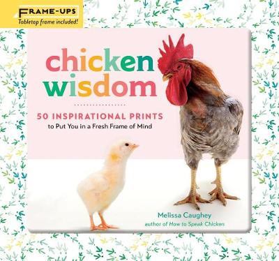 Chicken Wisdom Frame-Ups: 50 Inspirational Prints to Put You in a Fresh Frame of Mind by Melissa Caughey