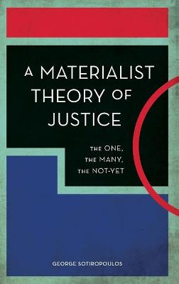 A Materialist Theory of Justice: The One, the Many, the Not-Yet by George Sotiropoulos