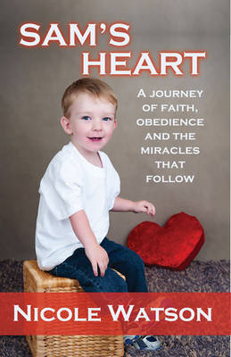 Sam's Heart: A Journey of Faith, Obedience and the Miracles That Follow by Nicole Watson
