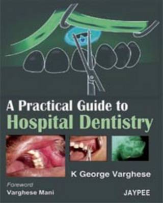Practical Guide to Hospital Dentistry by George Varghese