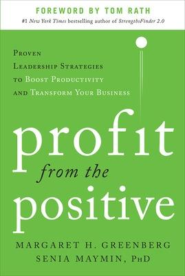 Profit from the Positive: Proven Leadership Strategies to Boost Productivity and Transform Your Business, with a foreword by Tom Rath by Margaret H. Greenberg