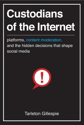 Custodians of the Internet: Platforms, Content Moderation, and the Hidden Decisions That Shape Social Media by Tarleton Gillespie