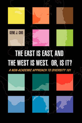 The East Is East, and the West is West. Or, is it?: A Non-Academic Approach to DIVERSITY 101 by Gene J Cho