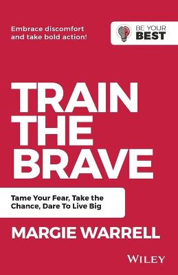 Train the Brave: Tame Your Fear, Take the Chance, Dare to Live Big by Margie Warrell