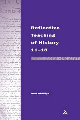 Reflective Teaching of History 11-18 by Robert Phillips