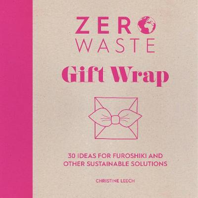 Zero Waste: Gift Wrap: 30 ideas for furoshiki and other sustainable solutions by Christine Leech