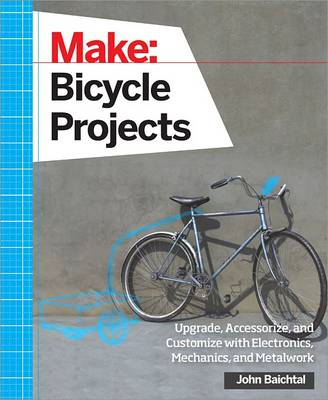 Make: Bicycle Projects by John Baichtal